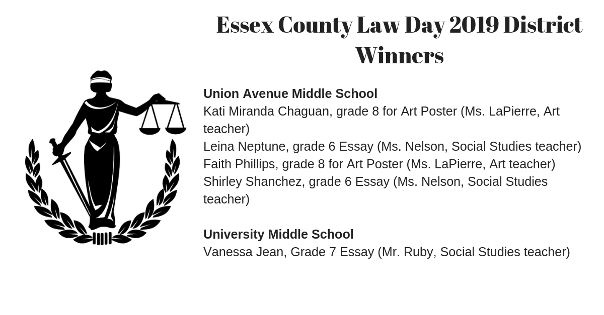 Essex County Law Day 2019 District Winners Union Avenue Middle School Kati Miranda Chaguan, grade 8 for Art Poster (Ms. LaPierre, Art teacher) Leina Neptune, grade 6 Essay (Ms. Nelson, Social Studies teacher) Faith Phillips, grade 8 for Art Poster (Ms. LaPierre, Art teacher) Shirley Shanchez, grade 6 Essay (Ms. Nelson, Social Studies teacher) University Middle School Vanessa Jean, Grade 7 Essay (Mr. Ruby, Social Studies teacher)