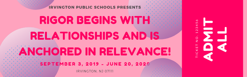IRVINGTON PUBLIC SCHOOLS PRESENTS: Rigor Begins with Relationships and is Anchored in Relevance! SEPTEMBER 3, 2019 - JUNE 20, 2020