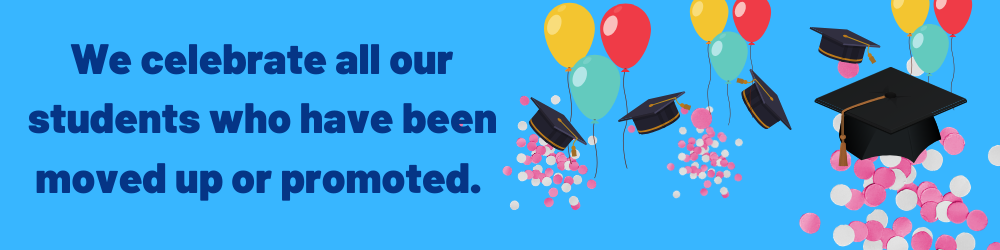We also celebrate all students who have been moved up or promoted.